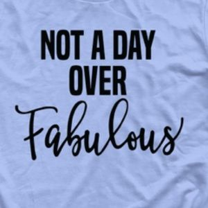"NEW ""Not a Day Over Fabulous"" graphics tee!"